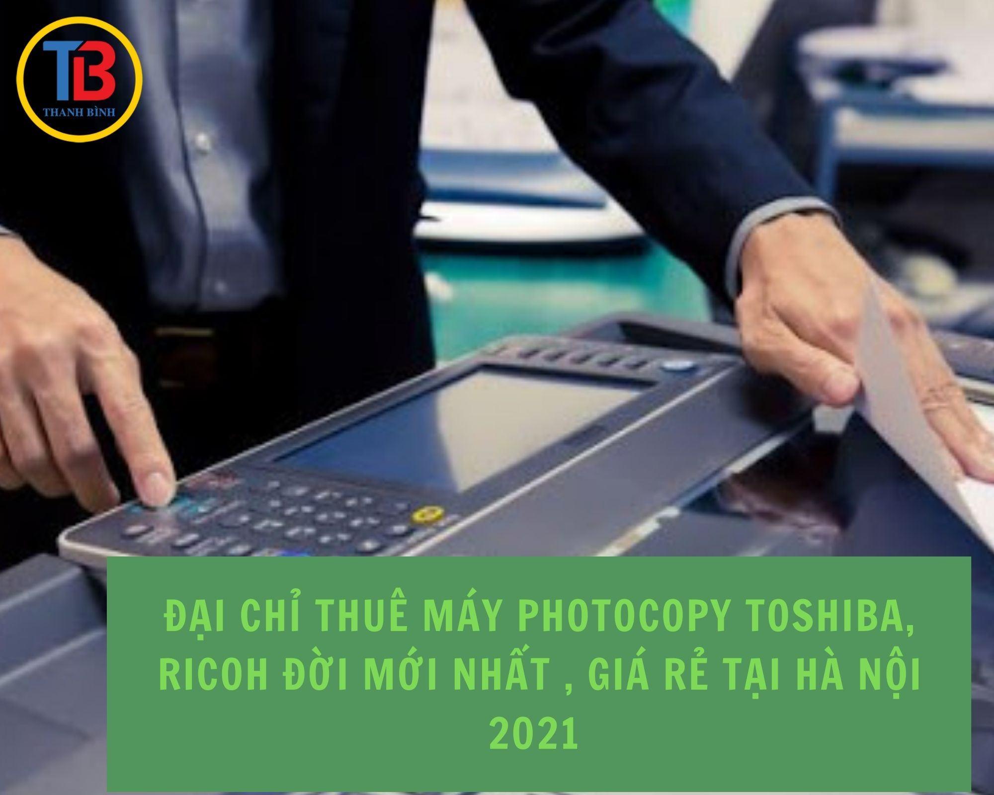 Địa chỉ Thuê máy Photocopy đời mới nhất Toshiba, Ricoh , giá rẻ tại Hà Nội 2021